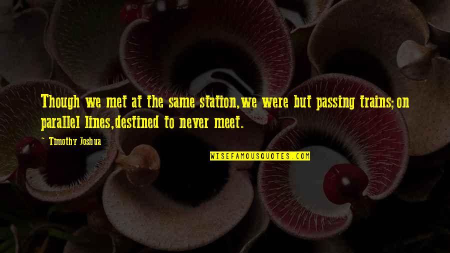 Timothy Joshua Quotes By Timothy Joshua: Though we met at the same station,we were