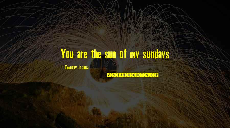Timothy Joshua Quotes By Timothy Joshua: You are the sun of my sundays