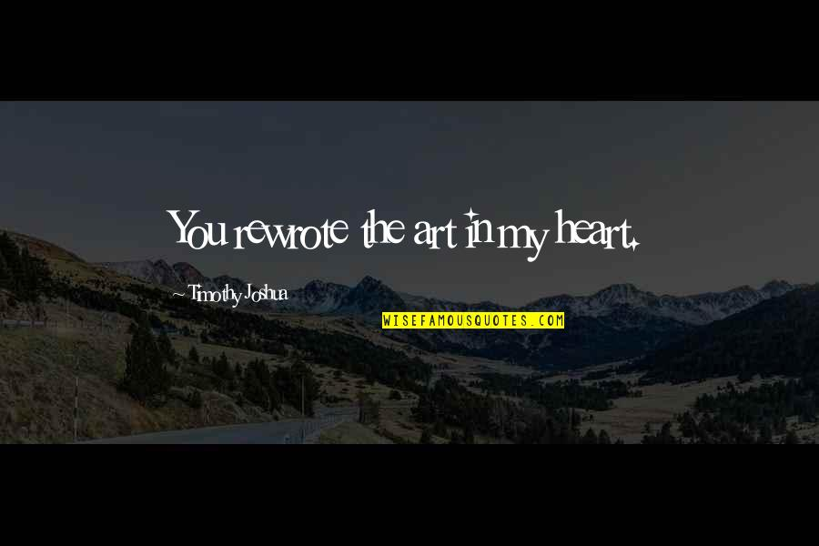 Timothy Joshua Quotes By Timothy Joshua: You rewrote the art in my heart.