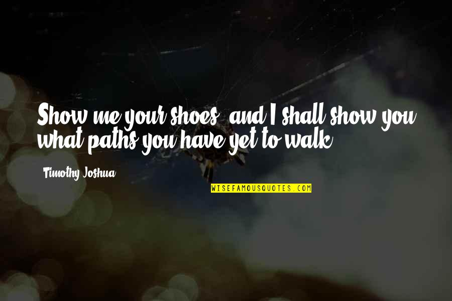 Timothy Joshua Quotes By Timothy Joshua: Show me your shoes, and I shall show
