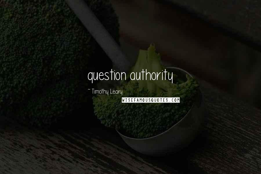 Timothy Leary quotes: question authority