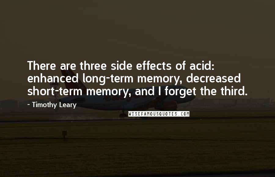 Timothy Leary quotes: There are three side effects of acid: enhanced long-term memory, decreased short-term memory, and I forget the third.