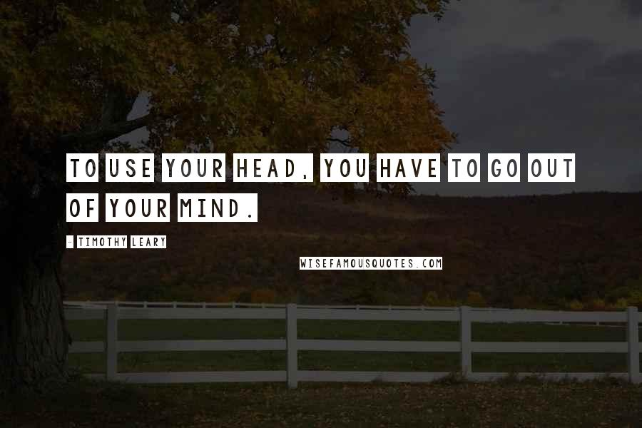 Timothy Leary quotes: To use your head, you have to go out of your mind.