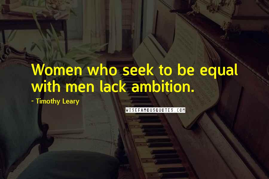 Timothy Leary quotes: Women who seek to be equal with men lack ambition.