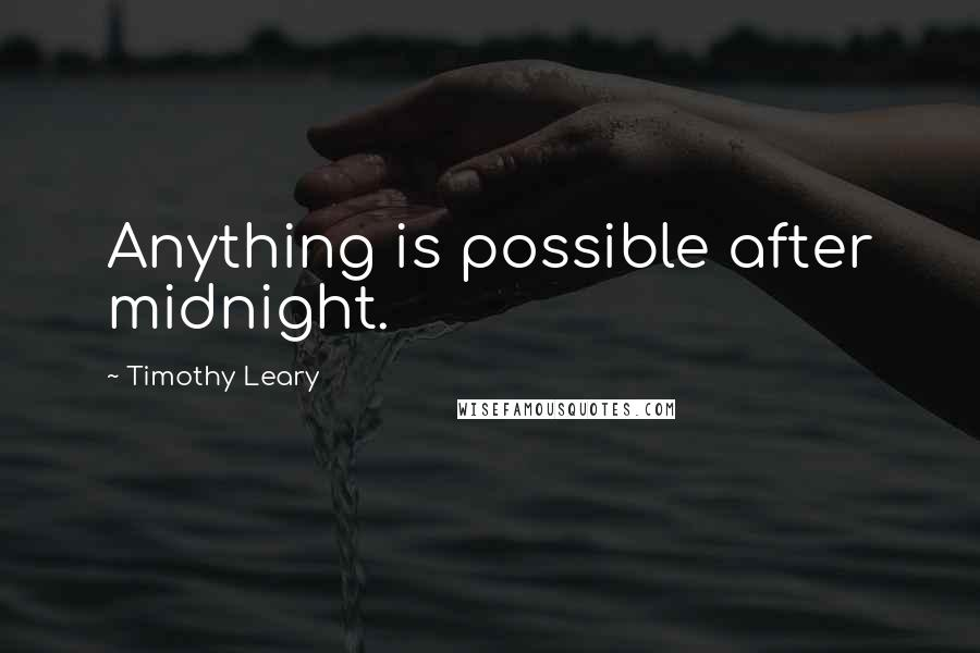 Timothy Leary quotes: Anything is possible after midnight.