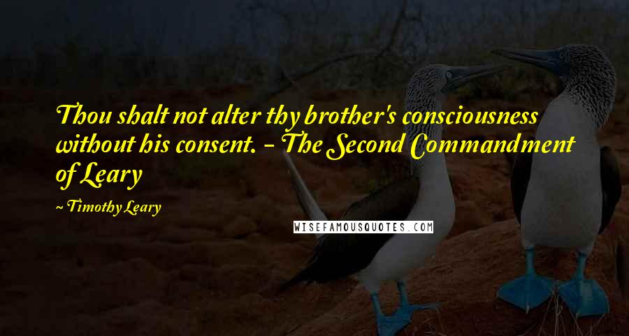 Timothy Leary quotes: Thou shalt not alter thy brother's consciousness without his consent. - The Second Commandment of Leary