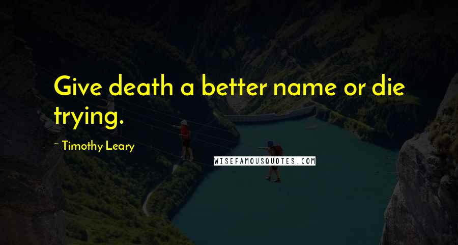 Timothy Leary quotes: Give death a better name or die trying.
