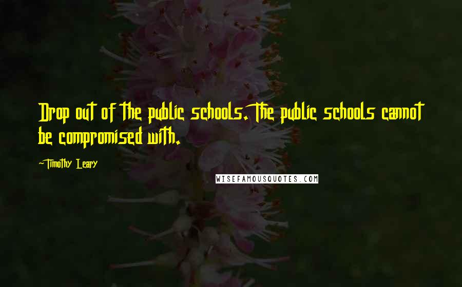 Timothy Leary quotes: Drop out of the public schools. The public schools cannot be compromised with.