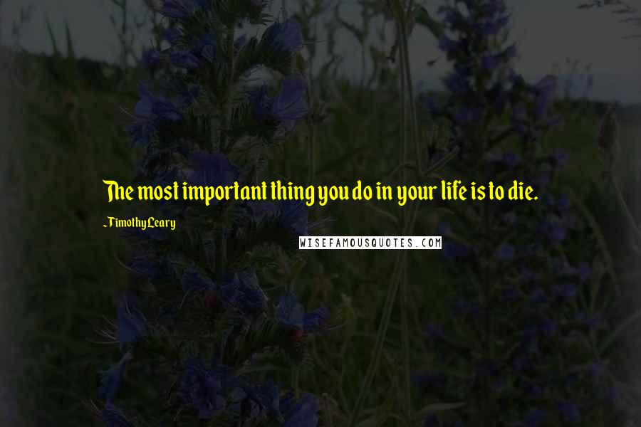 Timothy Leary quotes: The most important thing you do in your life is to die.
