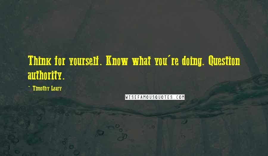 Timothy Leary quotes: Think for yourself. Know what you're doing. Question authority.