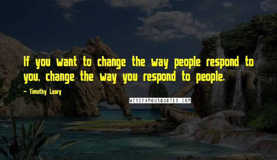 Timothy Leary quotes: If you want to change the way people respond to you, change the way you respond to people.
