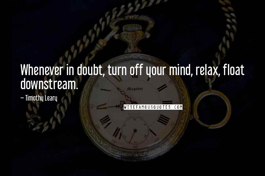 Timothy Leary quotes: Whenever in doubt, turn off your mind, relax, float downstream.