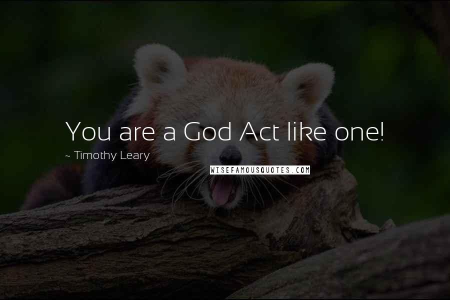 Timothy Leary quotes: You are a God Act like one!