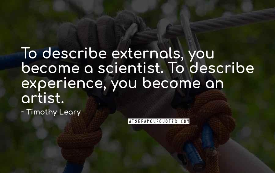 Timothy Leary quotes: To describe externals, you become a scientist. To describe experience, you become an artist.