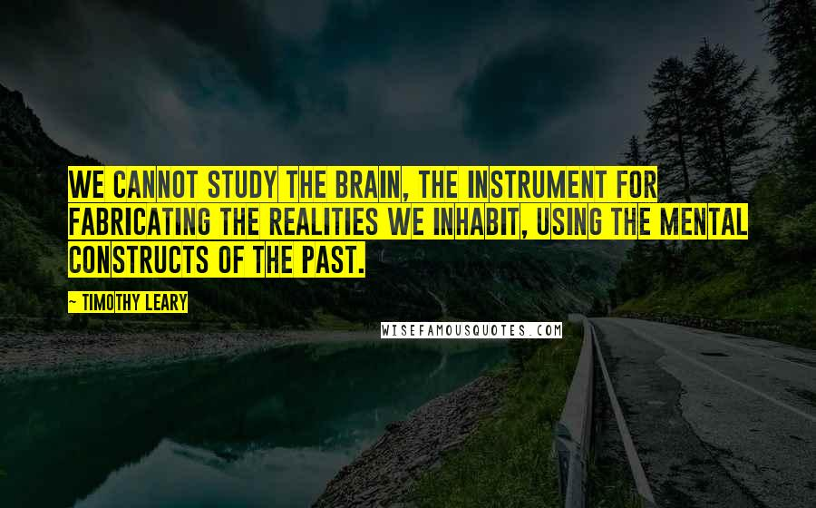 Timothy Leary quotes: We cannot study the brain, the instrument for fabricating the realities we inhabit, using the mental constructs of the past.