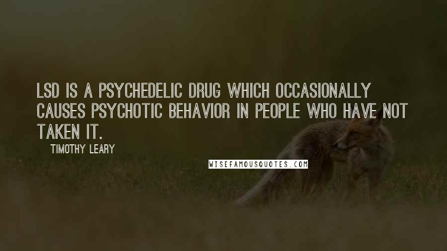 Timothy Leary quotes: LSD is a psychedelic drug which occasionally causes psychotic behavior in people who have NOT taken it.