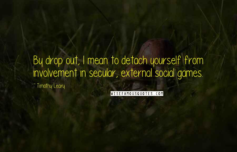 Timothy Leary quotes: By drop out, I mean to detach yourself from involvement in secular, external social games.