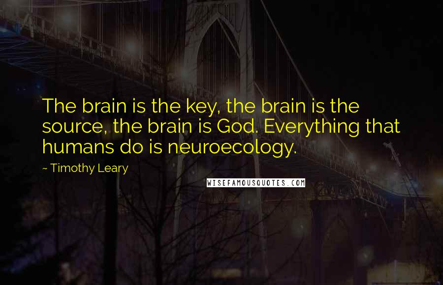 Timothy Leary quotes: The brain is the key, the brain is the source, the brain is God. Everything that humans do is neuroecology.