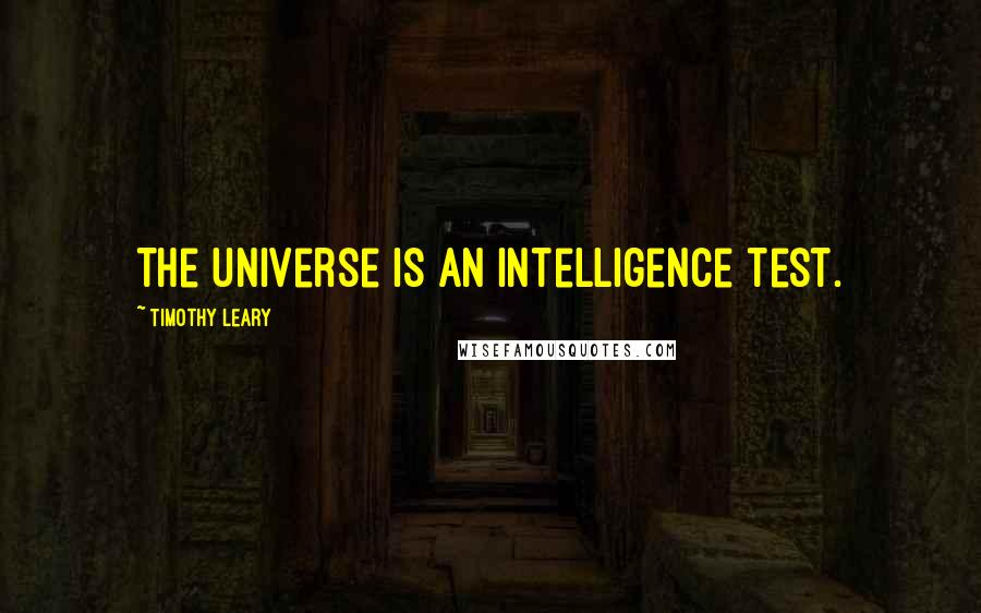 Timothy Leary quotes: The universe is an intelligence test.