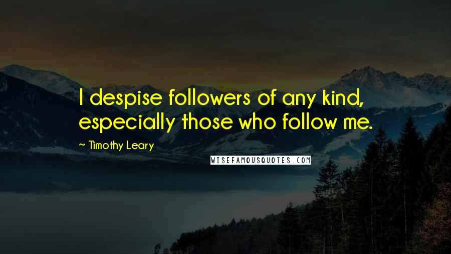 Timothy Leary quotes: I despise followers of any kind, especially those who follow me.