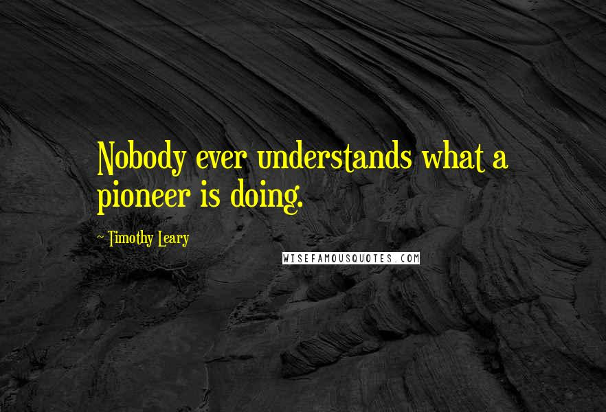 Timothy Leary quotes: Nobody ever understands what a pioneer is doing.