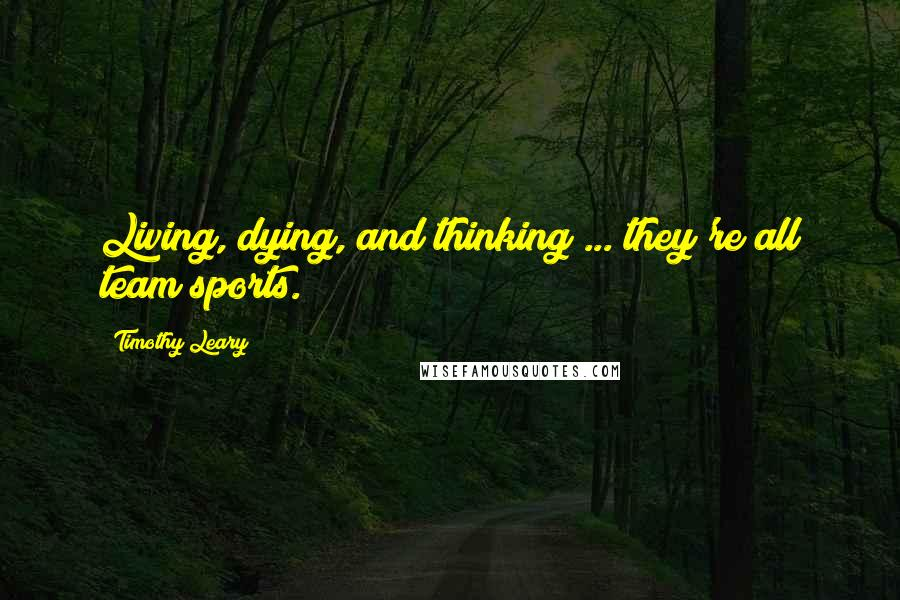 Timothy Leary quotes: Living, dying, and thinking ... they're all team sports.