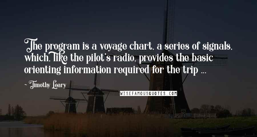 Timothy Leary quotes: The program is a voyage chart, a series of signals, which, like the pilot's radio, provides the basic orienting information required for the trip ...