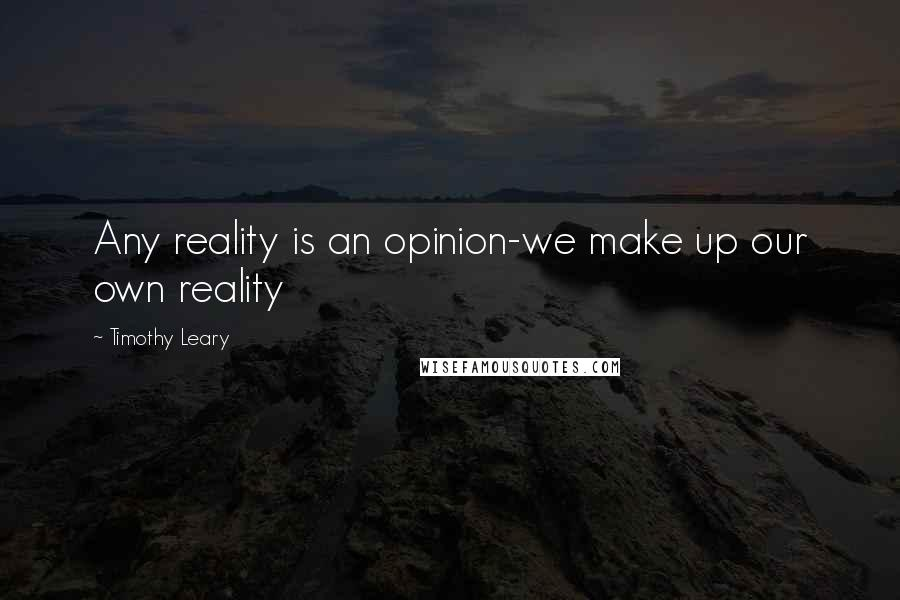 Timothy Leary quotes: Any reality is an opinion-we make up our own reality