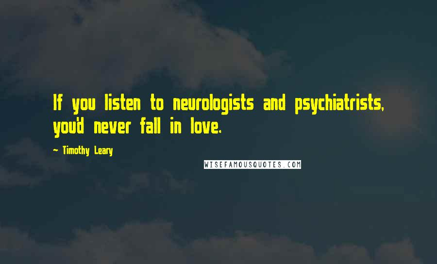 Timothy Leary quotes: If you listen to neurologists and psychiatrists, you'd never fall in love.