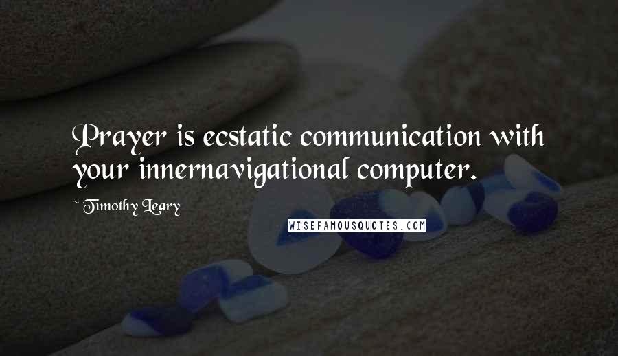 Timothy Leary quotes: Prayer is ecstatic communication with your innernavigational computer.