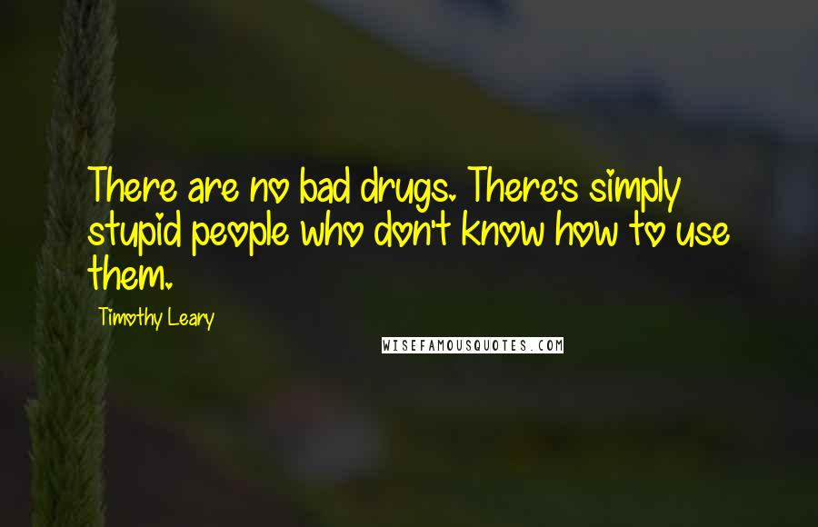 Timothy Leary quotes: There are no bad drugs. There's simply stupid people who don't know how to use them.