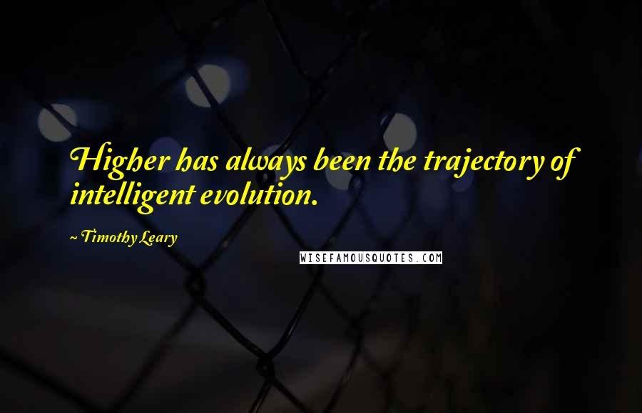Timothy Leary quotes: Higher has always been the trajectory of intelligent evolution.