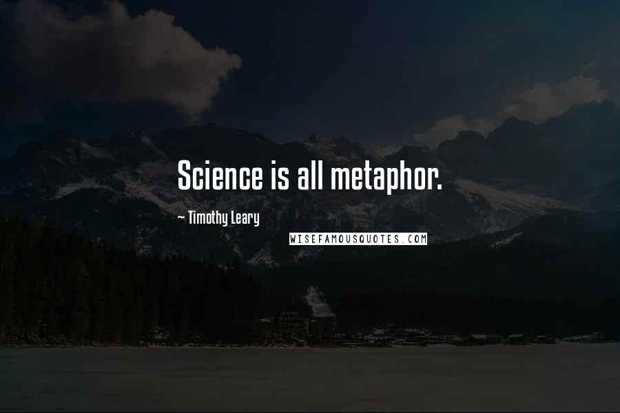 Timothy Leary quotes: Science is all metaphor.