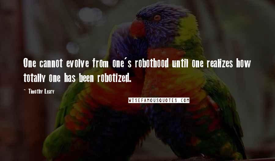 Timothy Leary quotes: One cannot evolve from one's robothood until one realizes how totally one has been robotized.