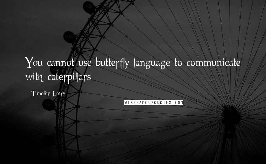 Timothy Leary quotes: You cannot use butterfly language to communicate with caterpillars