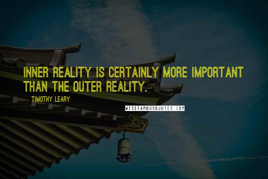 Timothy Leary quotes: Inner reality is certainly more important than the outer reality.