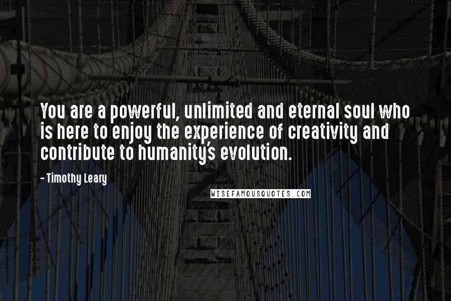 Timothy Leary quotes: You are a powerful, unlimited and eternal soul who is here to enjoy the experience of creativity and contribute to humanity's evolution.