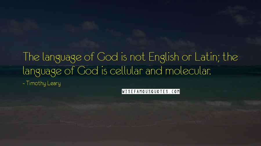 Timothy Leary quotes: The language of God is not English or Latin; the language of God is cellular and molecular.