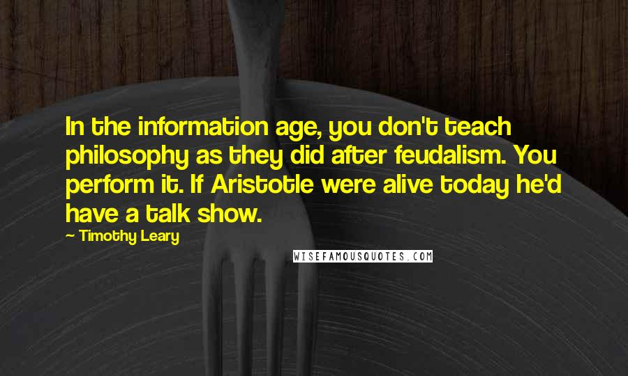 Timothy Leary quotes: In the information age, you don't teach philosophy as they did after feudalism. You perform it. If Aristotle were alive today he'd have a talk show.