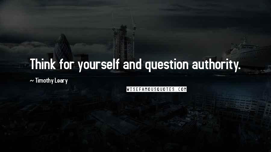 Timothy Leary quotes: Think for yourself and question authority.