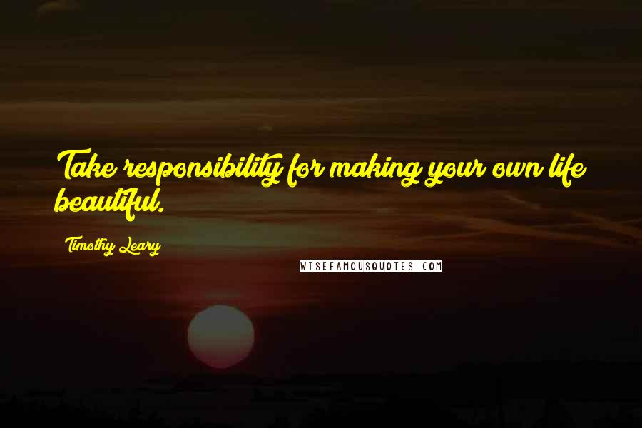 Timothy Leary quotes: Take responsibility for making your own life beautiful.