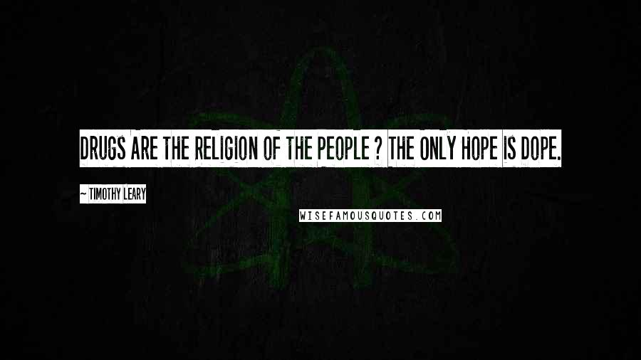 Timothy Leary quotes: Drugs Are the Religion of the People ? The Only Hope is Dope.