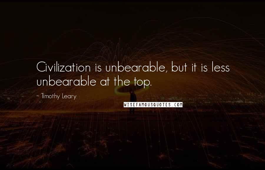 Timothy Leary quotes: Civilization is unbearable, but it is less unbearable at the top.