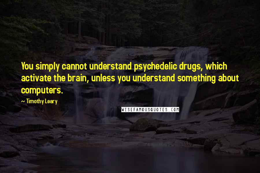 Timothy Leary quotes: You simply cannot understand psychedelic drugs, which activate the brain, unless you understand something about computers.