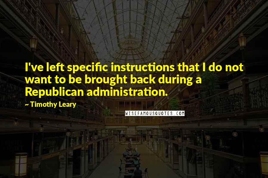 Timothy Leary quotes: I've left specific instructions that I do not want to be brought back during a Republican administration.