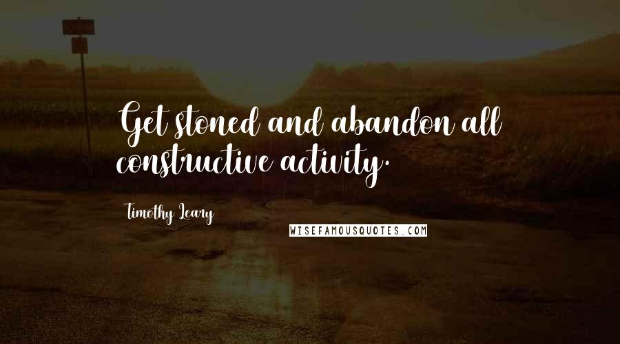 Timothy Leary quotes: Get stoned and abandon all constructive activity.