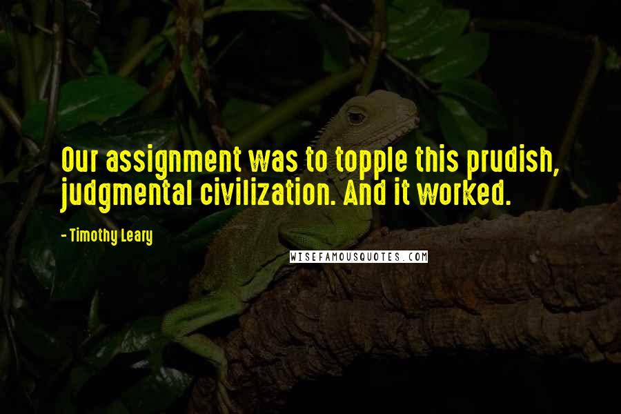 Timothy Leary quotes: Our assignment was to topple this prudish, judgmental civilization. And it worked.