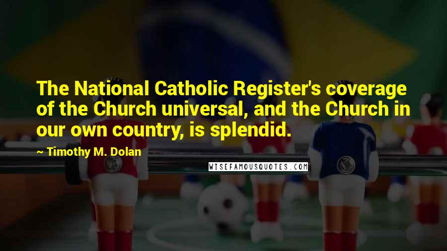 Timothy M. Dolan quotes: The National Catholic Register's coverage of the Church universal, and the Church in our own country, is splendid.