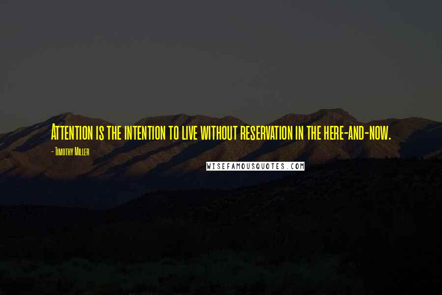 Timothy Miller quotes: Attention is the intention to live without reservation in the here-and-now.