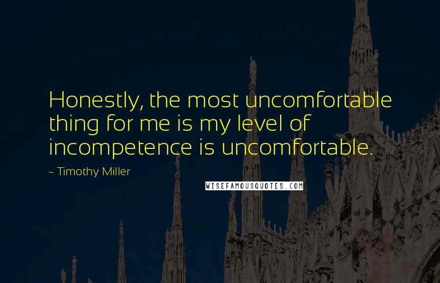 Timothy Miller quotes: Honestly, the most uncomfortable thing for me is my level of incompetence is uncomfortable.